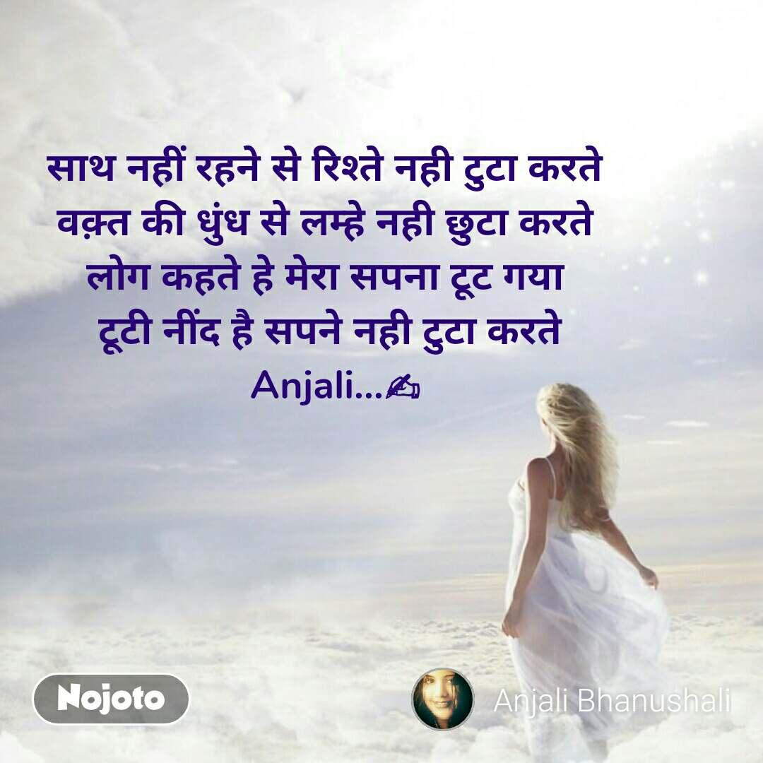 साथ नहीं रहने से रिश्ते नही टुटा करते  वक़्त की धुंध से लम्हे नही छुटा करते  लोग कहते हे मेरा सपना टूट गया  टूटी नींद है सपने नही टुटा करते  Anjali...✍ #NojotoQuote