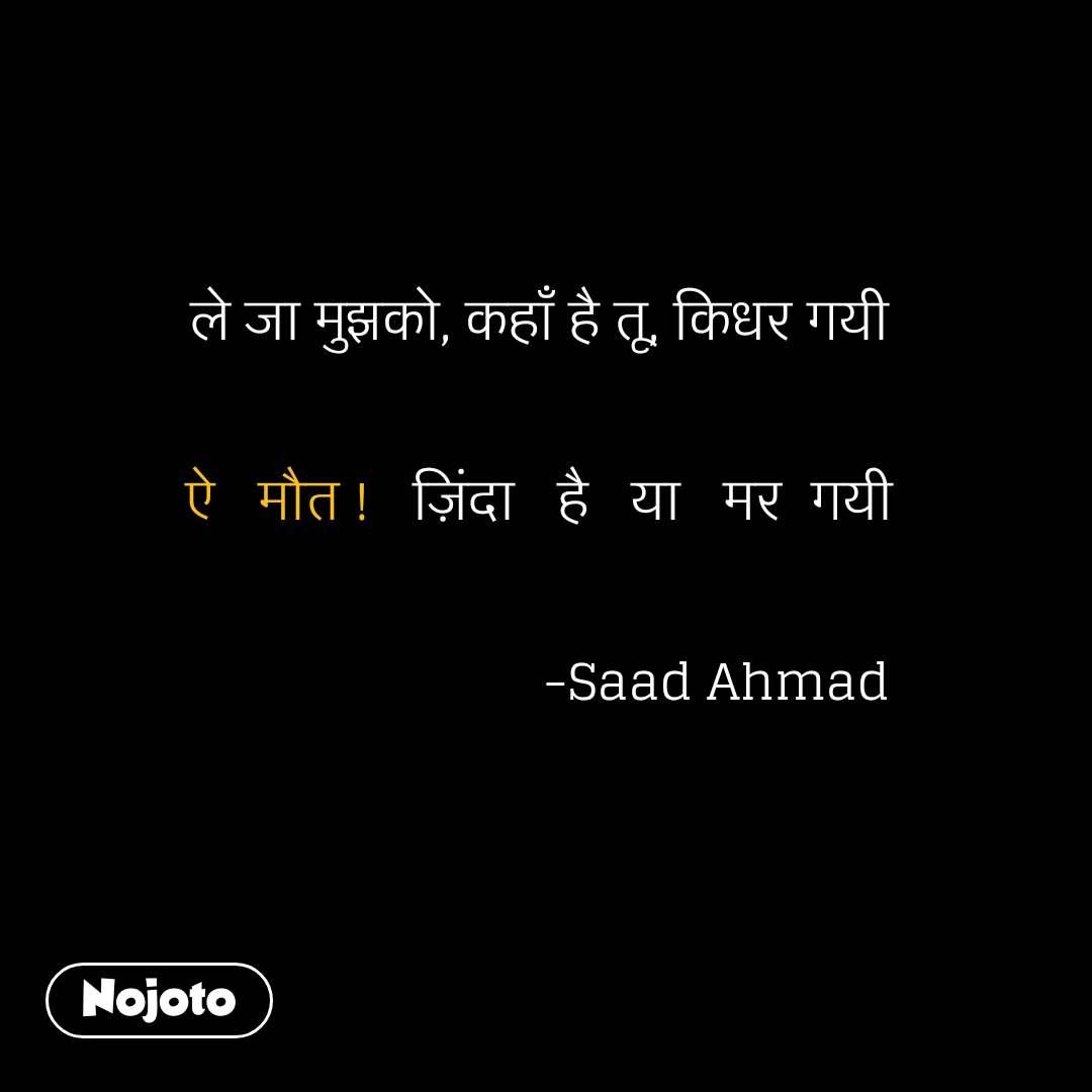 ले जा मुझको, कहाँ है तू, किधर गयी   ऐ   मौत !   ज़िंदा   है   या   मर  गयी                           -Saad Ahmad