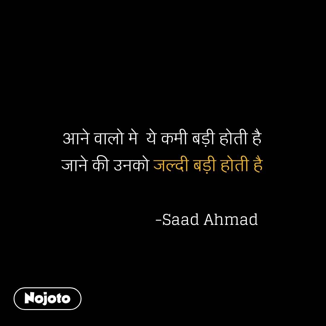 आने वालो मे  ये कमी बड़ी होती है  जाने की उनको जल्दी बड़ी होती है                       -Saad Ahmad