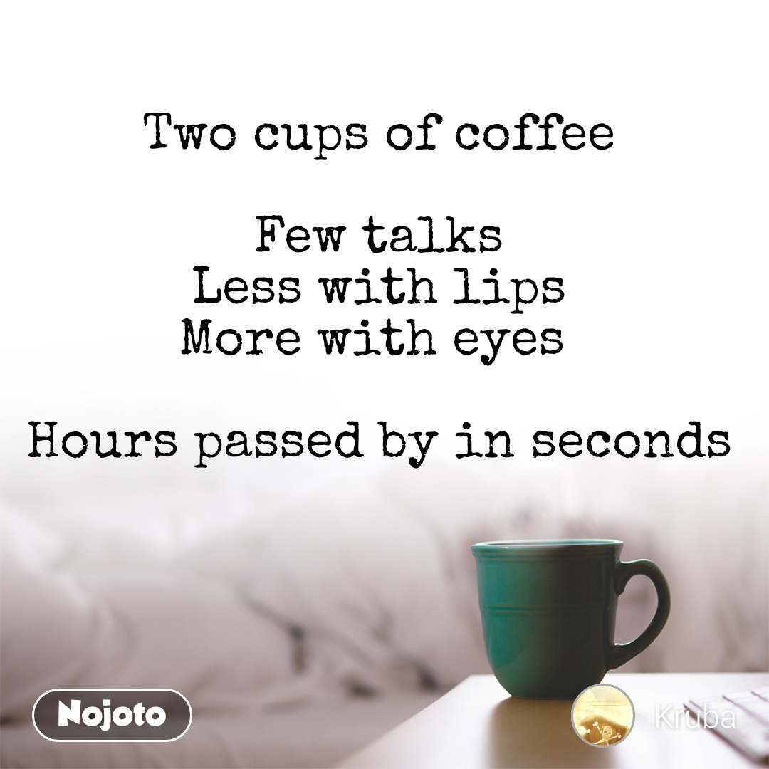 Two cups of coffee  Few talks Less with lips More with eyes   Hours passed by in seconds