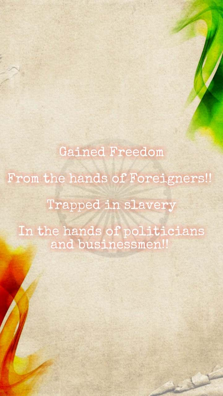 Gained Freedom  From the hands of Foreigners!!   Trapped in slavery  In the hands of politicians and businessmen!!