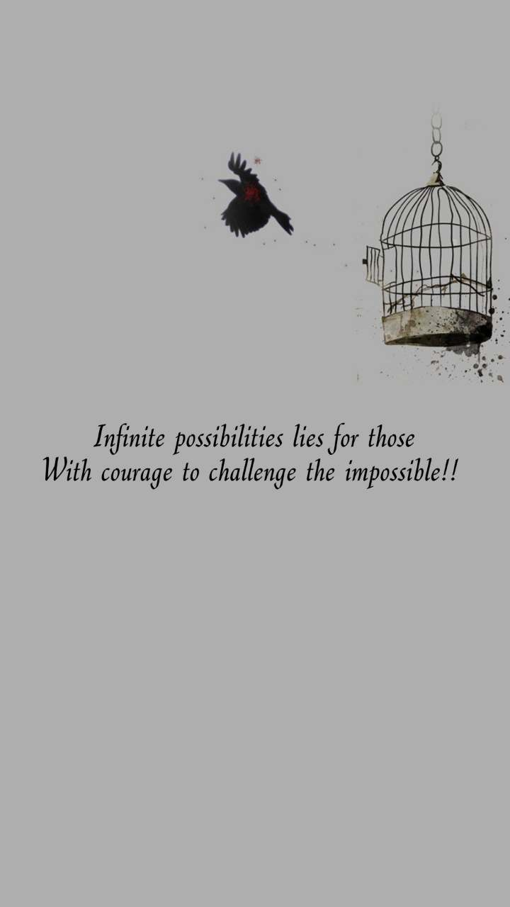 Infinite possibilities lies for those With courage to challenge the impossible!!
