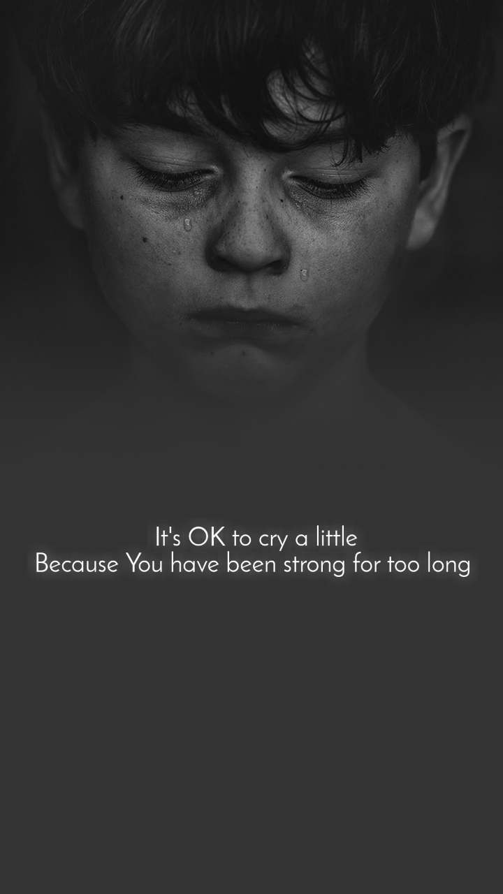 It's OK to cry a little Because You have been strong for too long