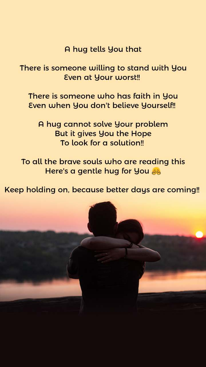 A hug tells You that  There is someone willing to stand with You Even at Your worst!!   There is someone who has faith in You Even when You don't believe Yourself!!   A hug cannot solve Your problem But it gives You the Hope To look for a solution!!   To all the brave souls who are reading this Here's a gentle hug for You 🤗  Keep holding on, because better days are coming!!