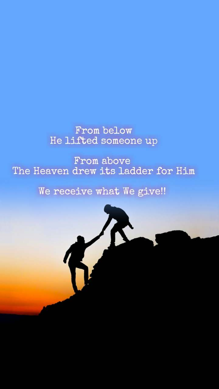 From below He lifted someone up  From above  The Heaven drew its ladder for Him  We receive what We give!!