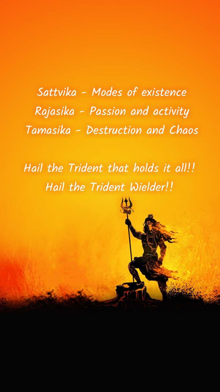 Sattvika - Modes of existence Rajasika - Passion and activity Tamasika - Destruction and Chaos  Hail the Trident that holds it all!!  Hail the Trident Wielder!!
