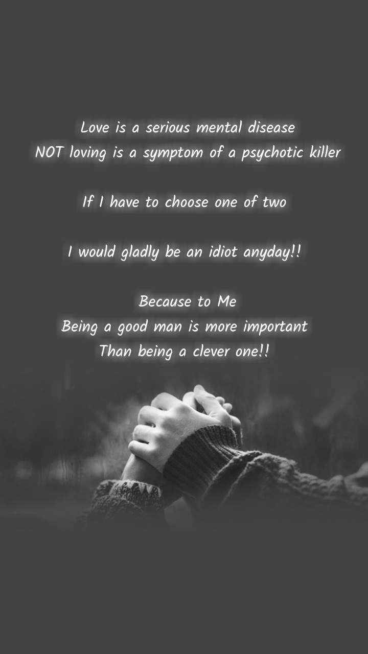 Love is a serious mental disease NOT loving is a symptom of a psychotic killer  If I have to choose one of two   I would gladly be an idiot anyday!!   Because to Me Being a good man is more important  Than being a clever one!!