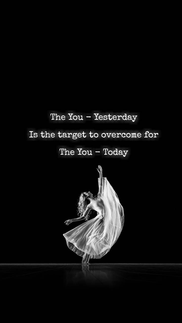 The You - Yesterday  Is the target to overcome for  The You - Today