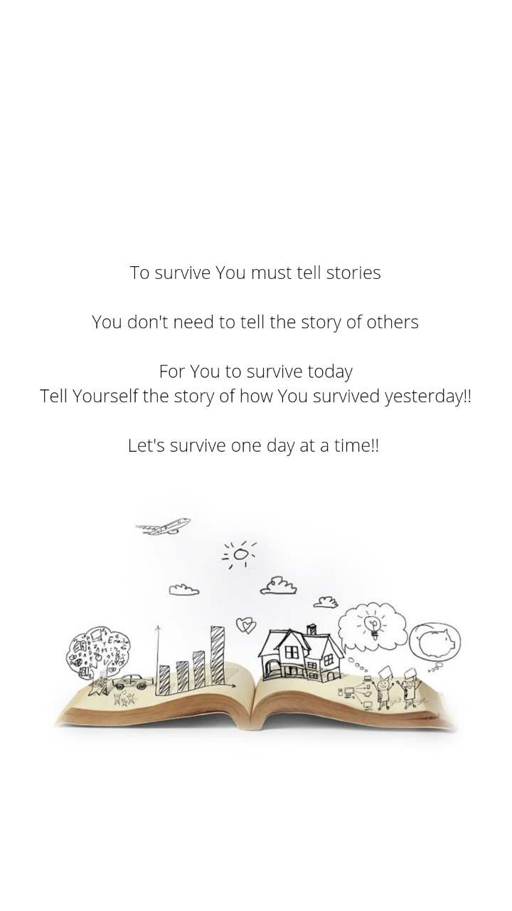 To survive You must tell stories  You don't need to tell the story of others  For You to survive today Tell Yourself the story of how You survived yesterday!!  Let's survive one day at a time!!