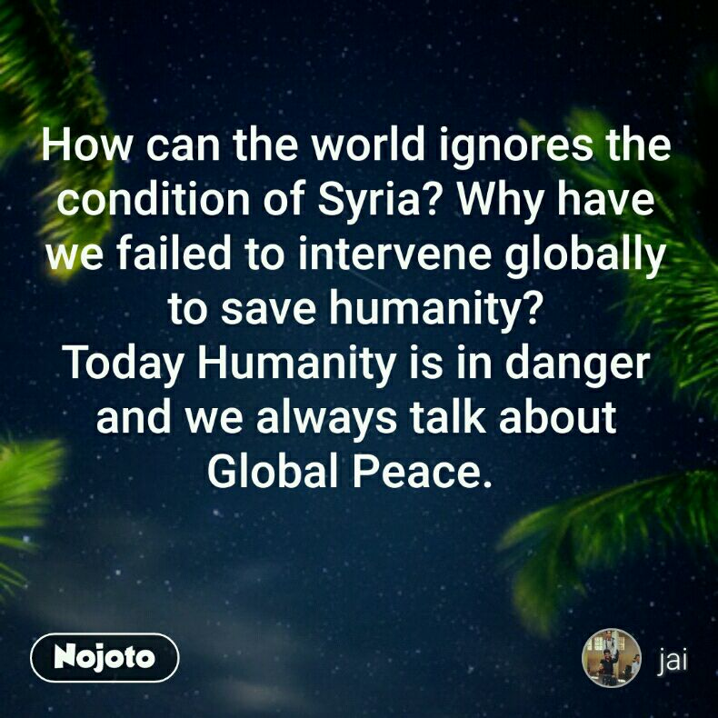 How can the world ignores the condition of Syria? Why have we failed to intervene globally to save humanity? Today Humanity is in danger and we always talk about Global Peace.