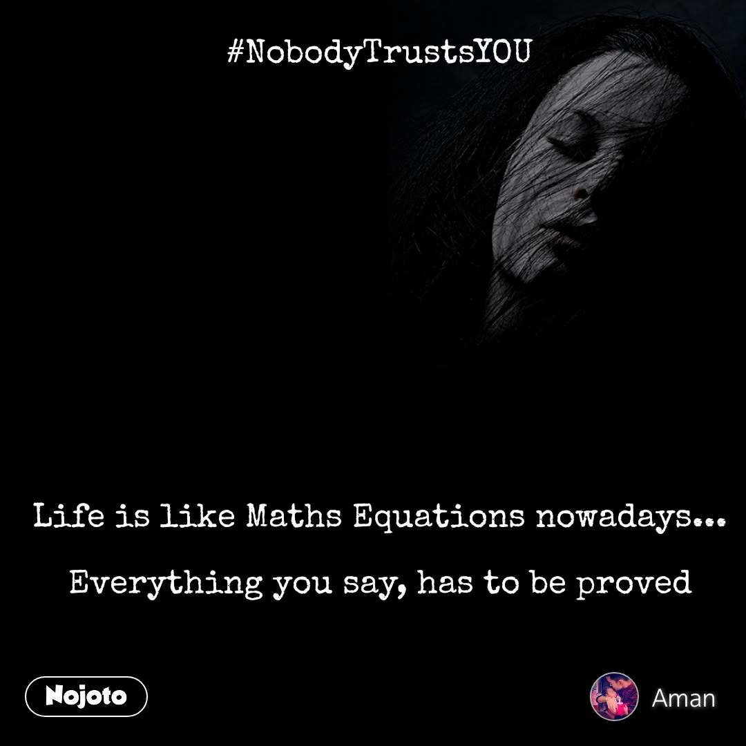 #NobodyTrustsYOU              Life is like Maths Equations nowadays...  Everything you say, has to be proved
