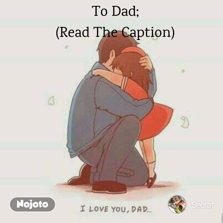 To Dad; (Read The Caption)