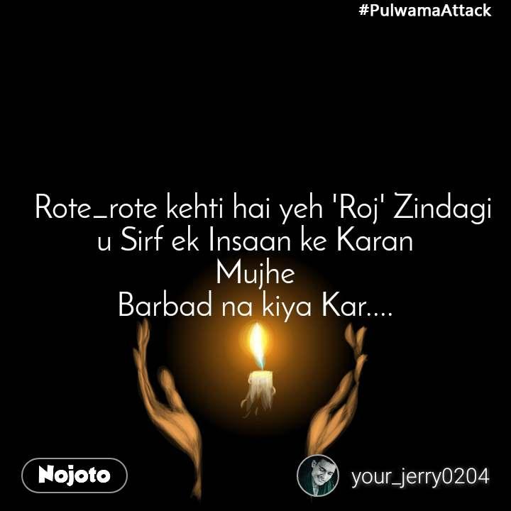 #PulwamaAttack   Rote_rote kehti hai yeh 'Roj' Zindagi u Sirf ek Insaan ke Karan  Mujhe  Barbad na kiya Kar....