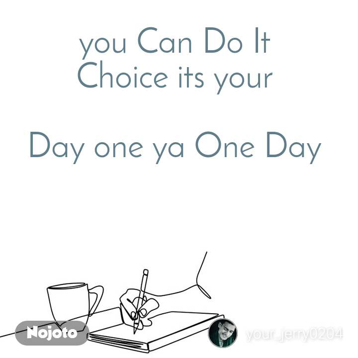 you Can Do It  Choice its your    Day one ya One Day
