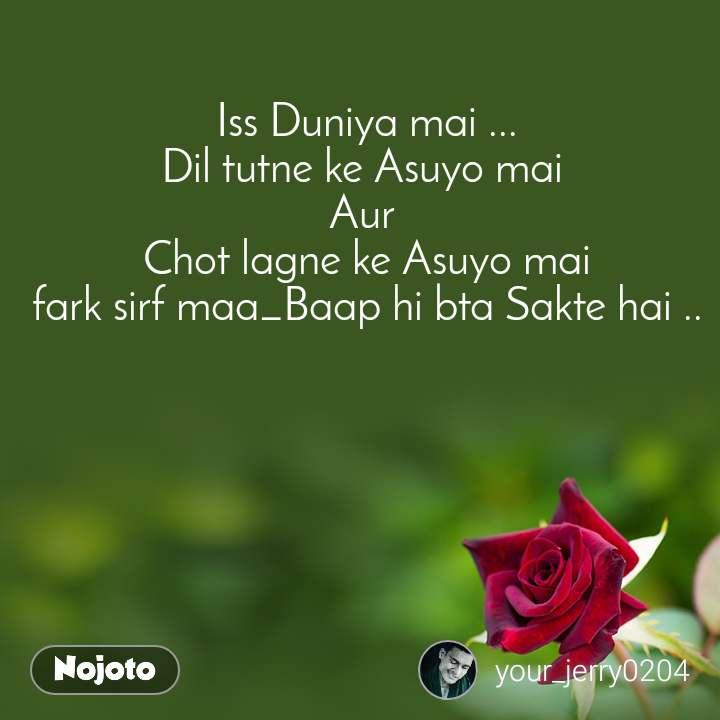 Iss Duniya mai ... Dil tutne ke Asuyo mai  Aur  Chot lagne ke Asuyo mai fark sirf maa_Baap hi bta Sakte hai ..