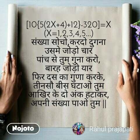 [10{5(2X+4)+12}-320]=X (X=1,2,3,4,5...) संख्या सोचो,करदो दुगना उसमे जोड़ो चार पांच से तुम गुना करो, बारह जोड़ो यार फिर दस का गुणा करके, तीनसौ बीस घटाओ तुम आखिर के दो अंक हटाकर, अपनी संख्या पाओ तुम ||