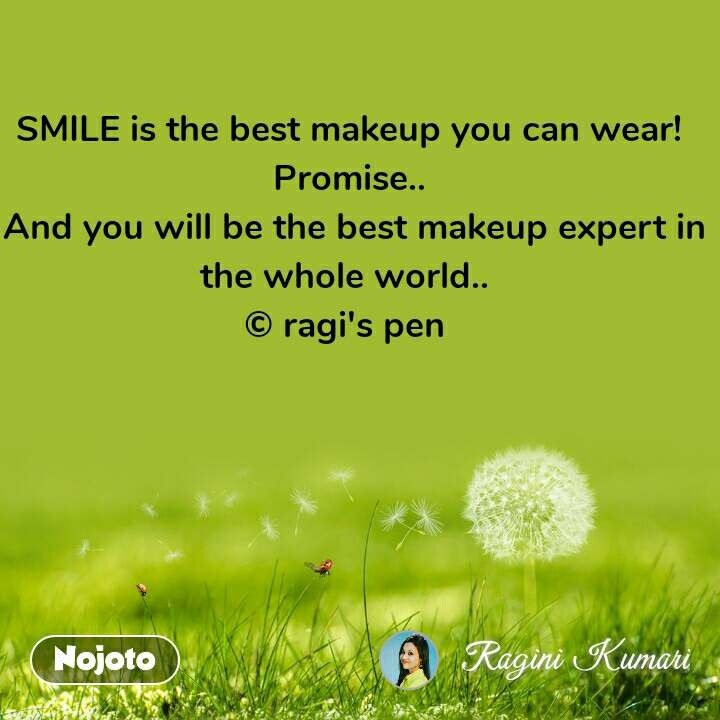 SMILE is the best makeup you can wear! Promise..  And you will be the best makeup expert in the whole world..  © ragi's pen