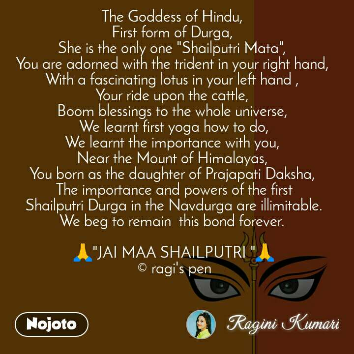"""The Goddess of Hindu,  First form of Durga,  She is the only one """"Shailputri Mata"""",  You are adorned with the trident in your right hand,  With a fascinating lotus in your left hand ,  Your ride upon the cattle,  Boom blessings to the whole universe,  We learnt first yoga how to do, We learnt the importance with you,  Near the Mount of Himalayas,  You born as the daughter of Prajapati Daksha,  The importance and powers of the first  Shailputri Durga in the Navdurga are illimitable.  We beg to remain  this bond forever.   🙏""""JAI MAA SHAILPUTRI """"🙏 © ragi's pen"""