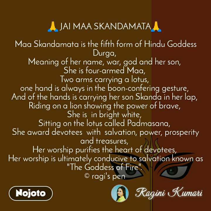 "🙏 JAI MAA SKANDAMATA🙏   Maa Skandamata is the fifth form of Hindu Goddess Durga,  Meaning of her name, war, god and her son,  She is four-armed Maa,  Two arms carrying a lotus,  one hand is always in the boon-confering gesture,  And of the hands is carrying her son Skanda in her lap,  Riding on a lion showing the power of brave,  She is  in bright white,  Sitting on the lotus called Padmasana,  She award devotees  with  salvation, power, prosperity and treasures,  Her worship purifies the heart of devotees,  Her worship is ultimately conducive to salvation known as ""The Goddess of Fire"".  © ragi's pen"