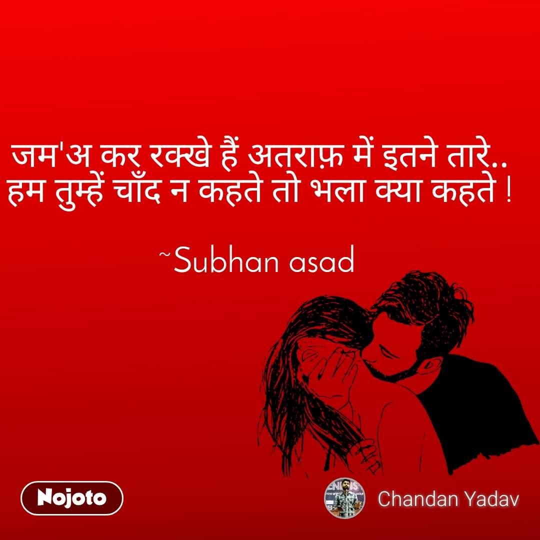 जम'अ कर रक्खे हैं अतराफ़ में इतने तारे.. हम तुम्हें चाँद न कहते तो भला क्या कहते !  ~Subhan asad