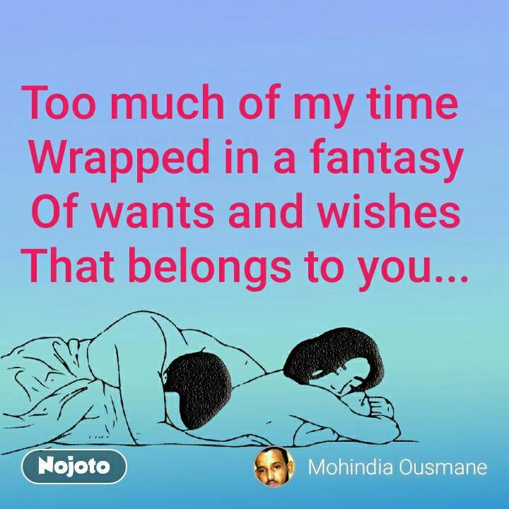 Too much of my time  Wrapped in a fantasy Of wants and wishes That belongs to you...