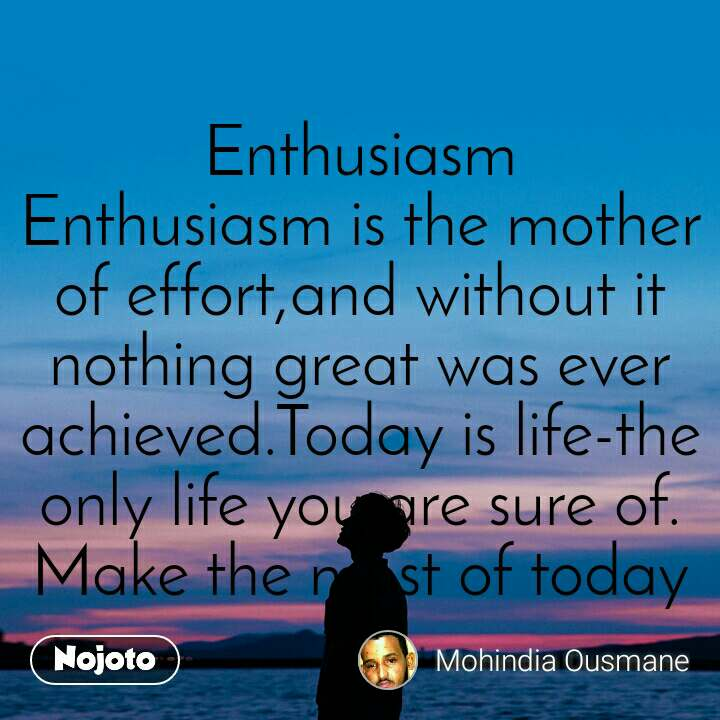 Enthusiasm Enthusiasm is the mother of effort,and without it nothing great was ever achieved.Today is life-the only life you are sure of. Make the most of today
