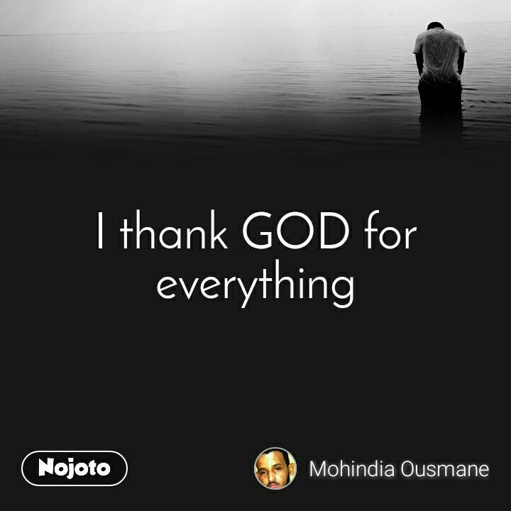 I thank GOD for everything