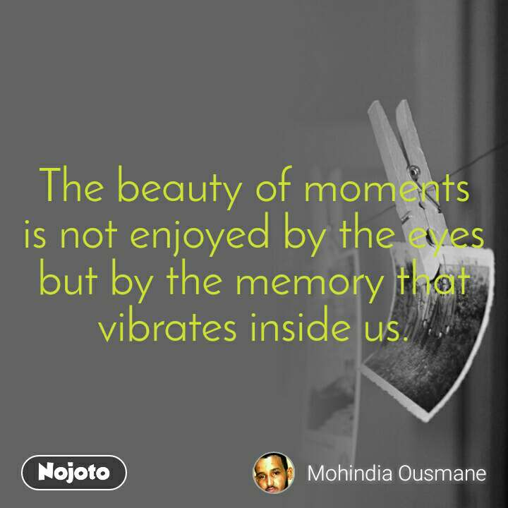 The beauty of moments is not enjoyed by the eyes but by the memory that vibrates inside us.