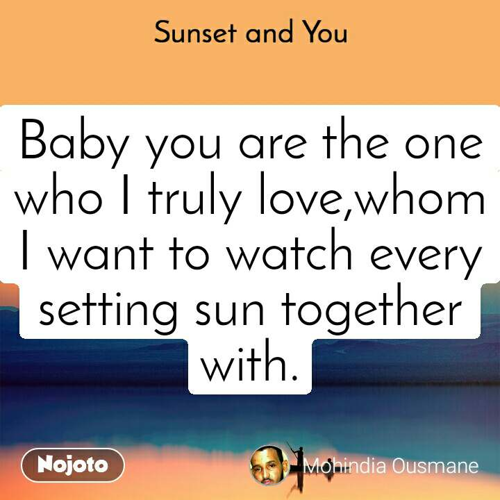 Sunset and You  Baby you are the one who I truly love,whom I want to watch every setting sun together with.