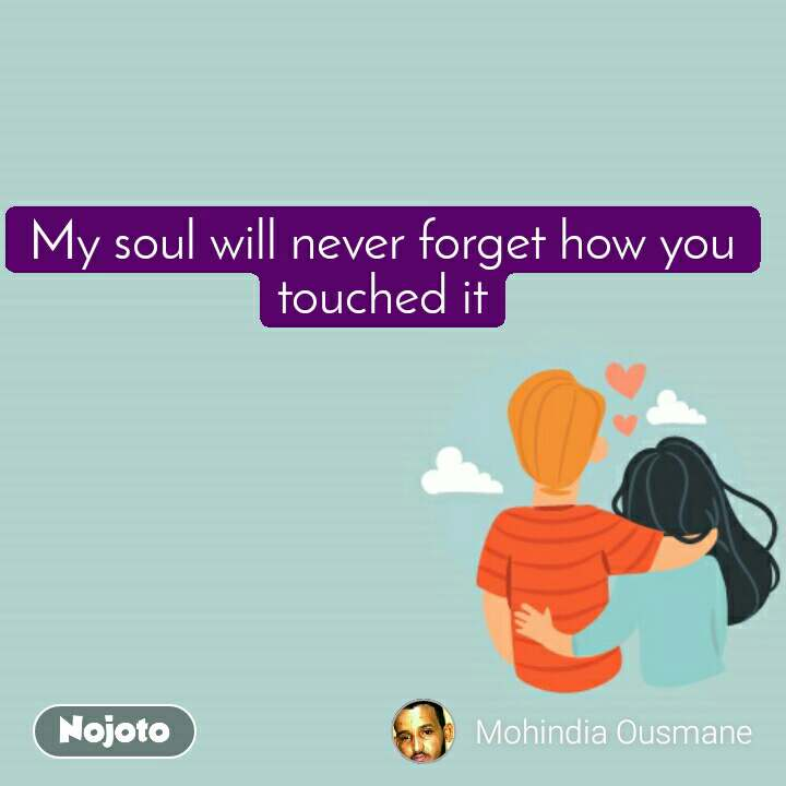 My soul will never forget how you touched it