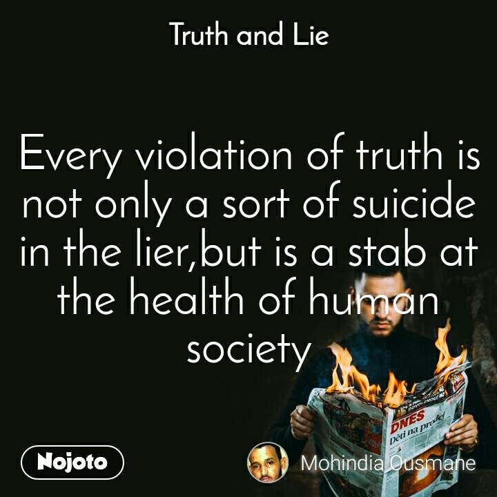 Truth and Lie Every violation of truth is not only a sort of suicide in the lier,but is a stab at the health of human society