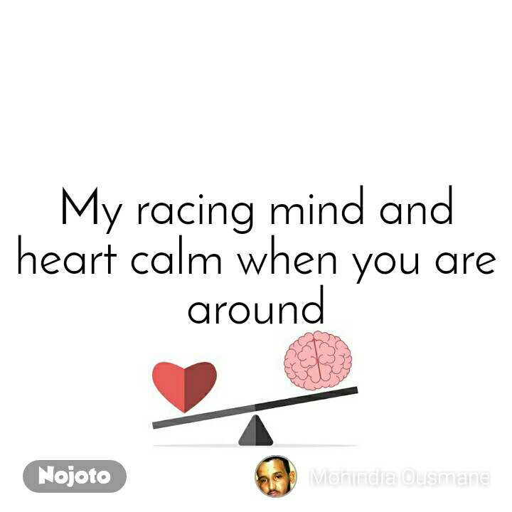 My racing mind and heart calm when you are around