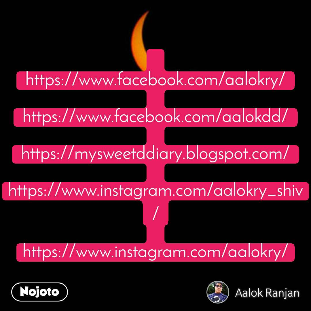 https://www.facebook.com/aalokry/  https://www.facebook.com/aalokdd/  https://mysweetddiary.blogspot.com/  https://www.instagram.com/aalokry_shiv/  https://www.instagram.com/aalokry/