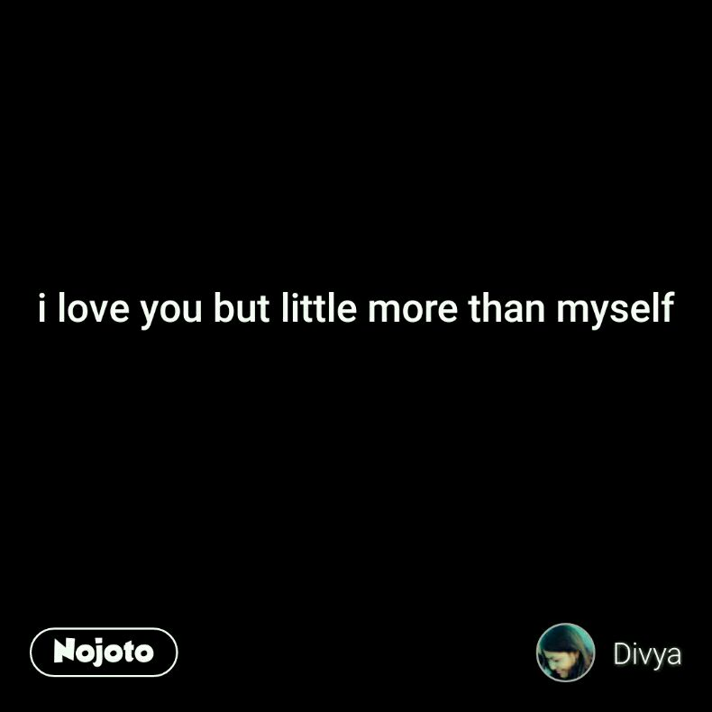 i love you but little more than myself