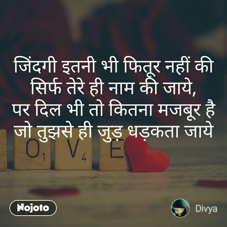 जिंदगी इतनी भी फितूर नहीं की सिर्फ तेरे ही नाम की जाये, पर दिल भी तो कितना मजबूर है जो तुझसे ही जुड़ धड़कता जाये