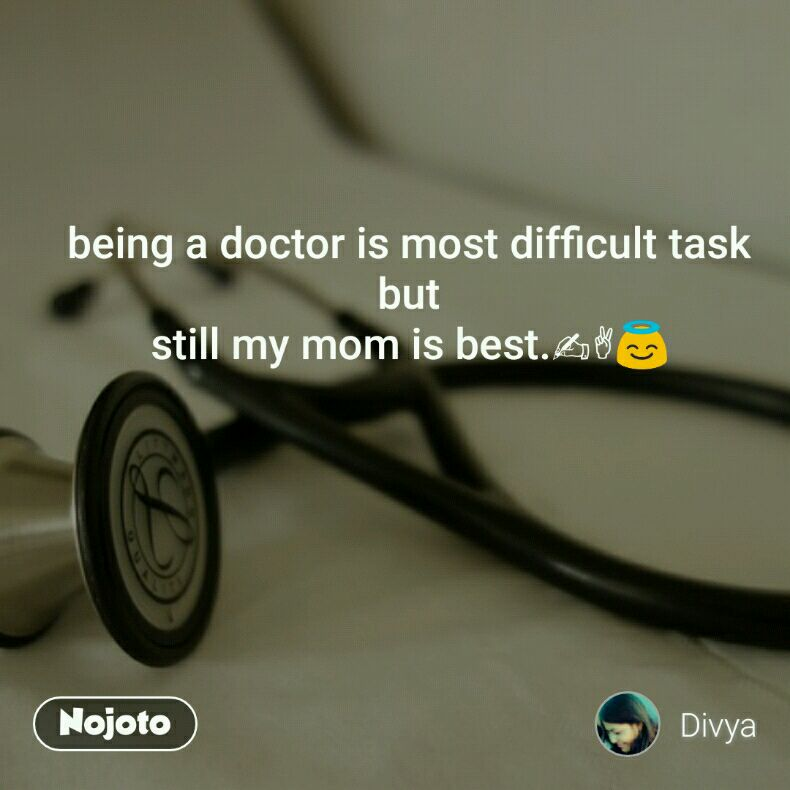 being a doctor is most difficult task but still my mom is best.✍✌😇