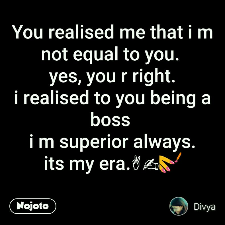 You realised me that i m not equal to you.  yes, you r right. i realised to you being a boss  i m superior always. its my era.✌✍💅