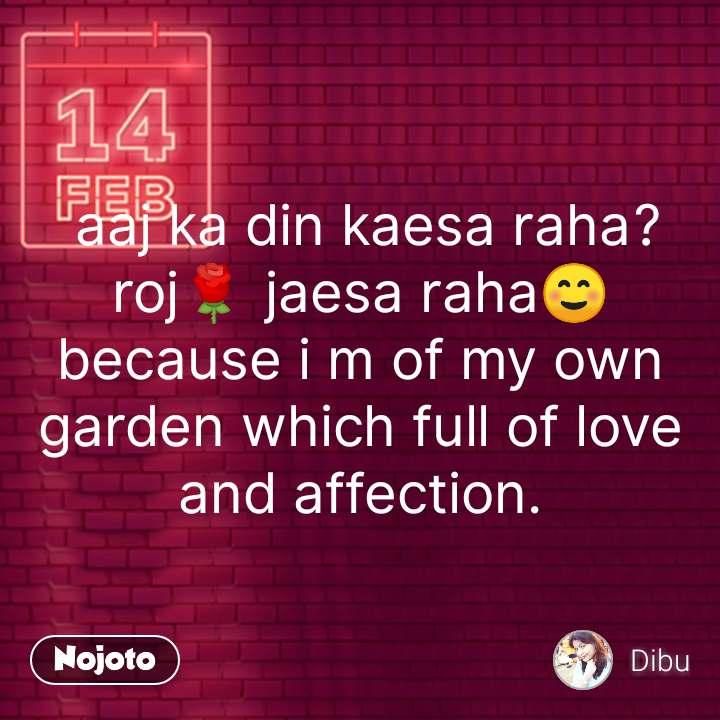aaj ka din kaesa raha? roj🌹 jaesa raha☺ because i m of my own garden which full of love and affection. #NojotoQuote