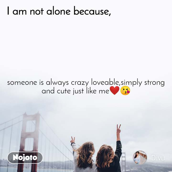 I am not alone because  someone is always crazy loveable,simply strong and cute just like me❤😘