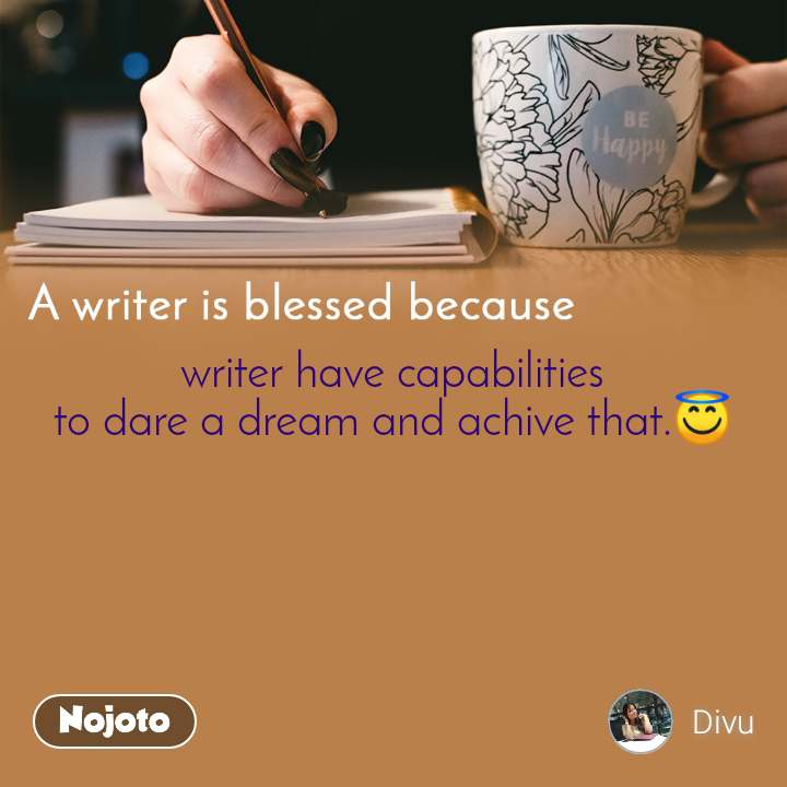 A writer is blessed because writer have capabilities to dare a dream and achive that.😇