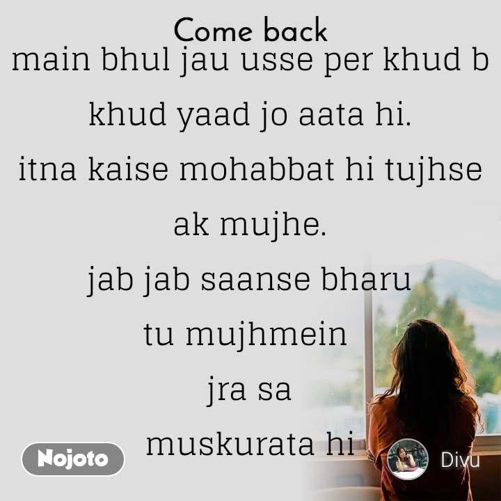 Come back main bhul jau usse per khud b khud yaad jo aata hi. itna kaise mohabbat hi tujhse ak mujhe. jab jab saanse bharu tu mujhmein  jra sa muskurata hi