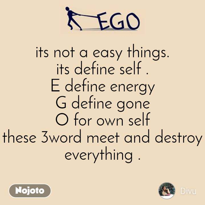 Ego its not a easy things. its define self . E define energy G define gone O for own self these 3word meet and destroy everything .