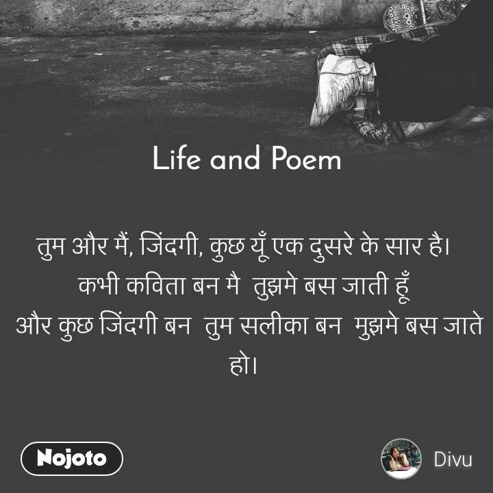 Life and Poem    तुम और मैं, जिंदगी, कुछ यूँ एक दुसरे के सार है।  कभी कविता बन मै  तुझमे बस जाती हूँ   और कुछ जिंदगी बन  तुम सलीका बन  मुझमे बस जाते हो।