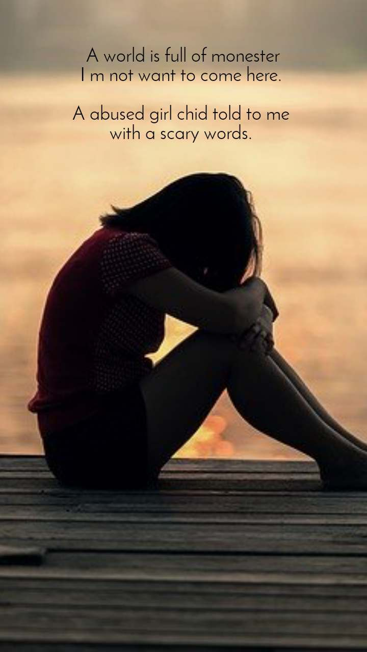 A world is full of monester I m not want to come here.   A abused girl chid told to me  with a scary words.