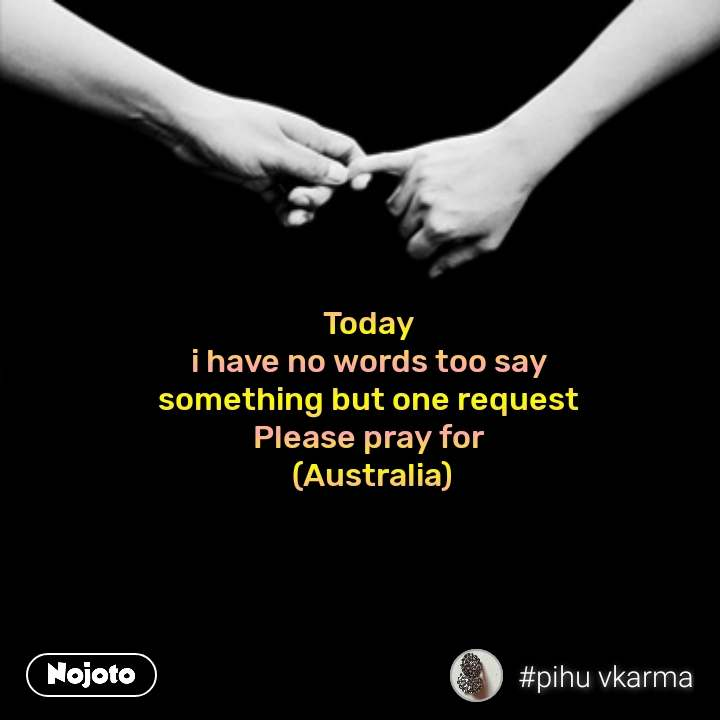 Today  i have no words too say  something but one request  Please pray for  (Australia)