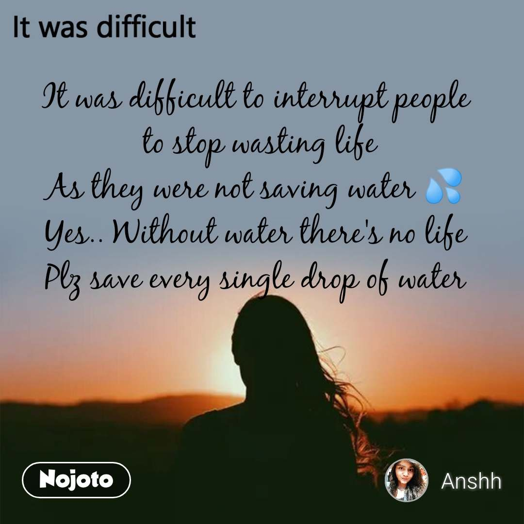 It was difficult It was difficult to interrupt people  to stop wasting life As they were not saving water 💦 Yes.. Without water there's no life Plz save every single drop of water