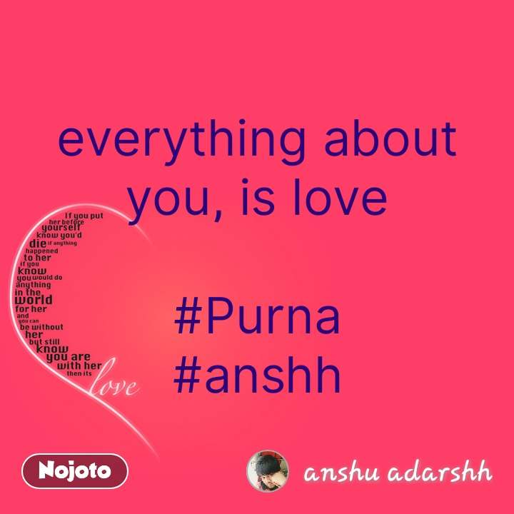 Love everything about you, is love  #Purna #anshh #NojotoQuote