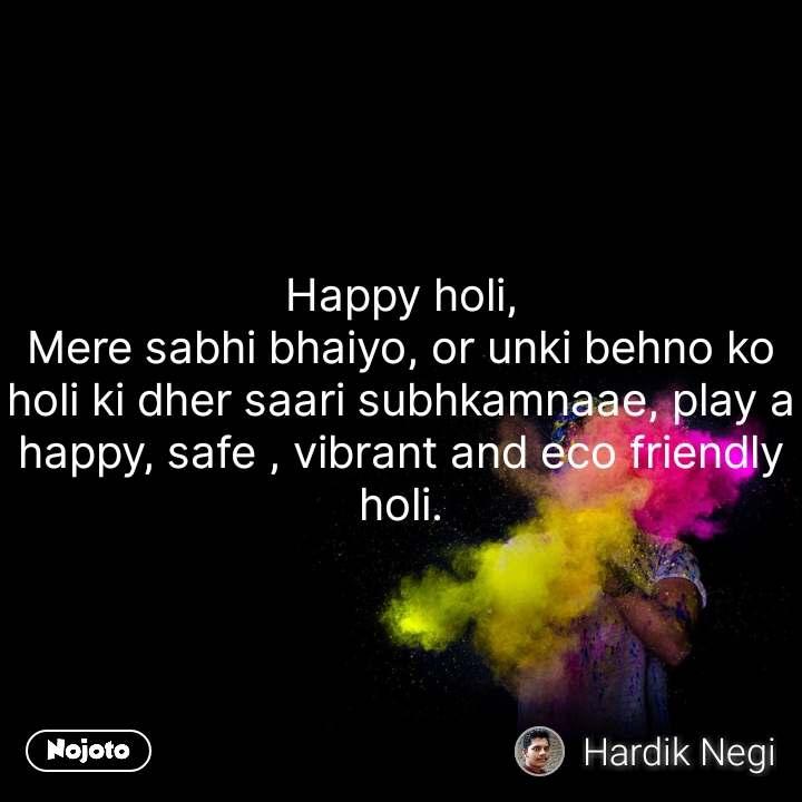 Happy holi, Mere sabhi bhaiyo, or unki behno ko holi ki dher saari subhkamnaae, play a happy, safe , vibrant and eco friendly holi. #NojotoQuote