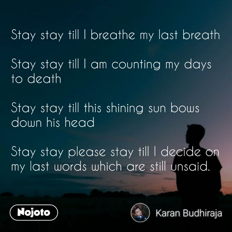 Stay stay till I breathe my last breath   Stay stay till I am counting my days to death  Stay stay till this shining sun bows down his head  Stay stay please stay till I decide on my last words which are still unsaid.