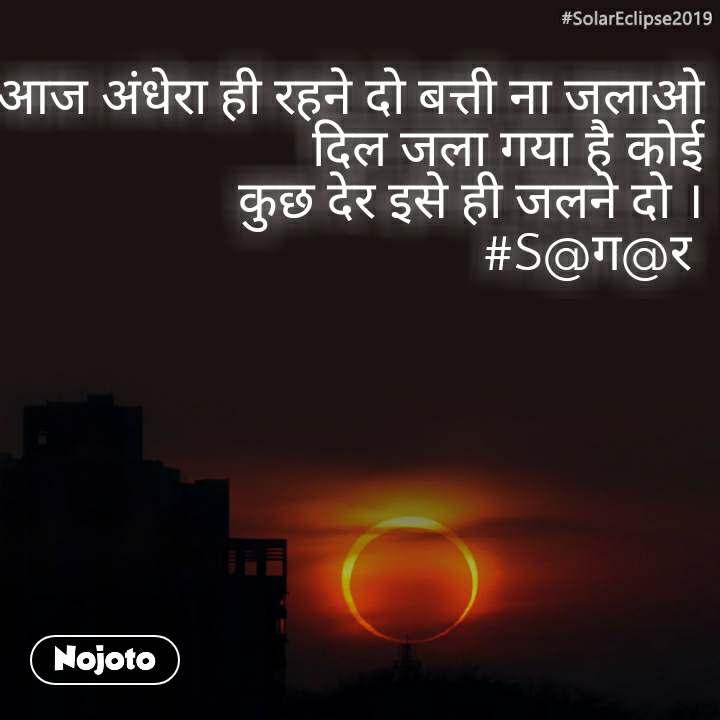 #SolarEclipse2019 आज अंधेरा ही रहने दो बत्ती ना जलाओ दिल जला गया है कोई कुछ देर इसे ही जलने दो । #S@ग@र
